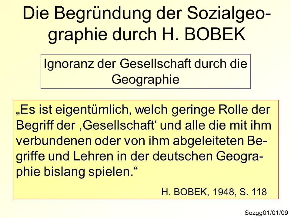 Die Begründung der Sozialgeo- graphie durch H. BOBEK Sozgg01/01/09 Es ist eigentümlich, welch geringe Rolle der Begriff der,Gesellschaft und alle die