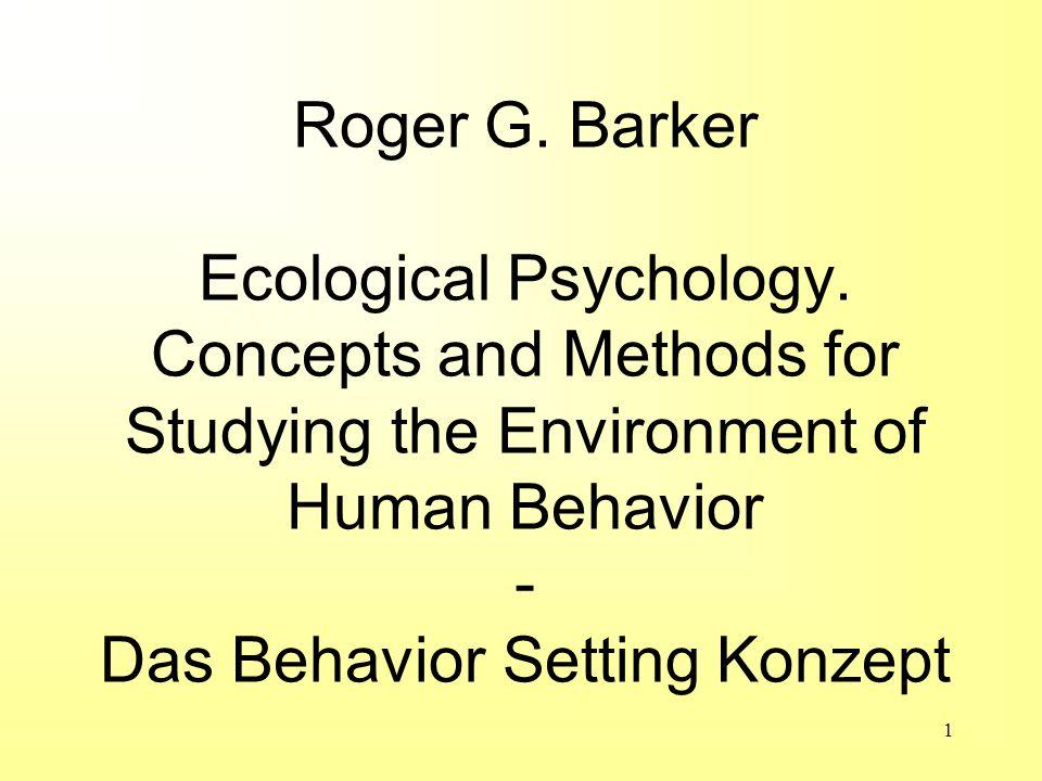 1 Roger G. Barker Ecological Psychology. Concepts and Methods for Studying the Environment of Human Behavior - Das Behavior Setting Konzept