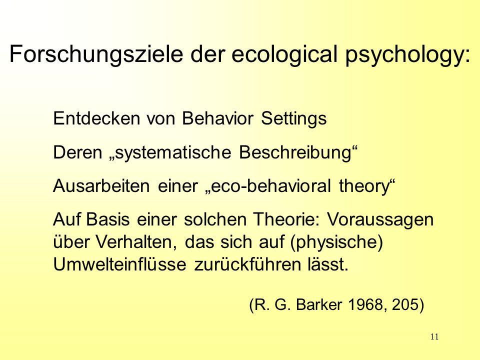 11 Forschungsziele der ecological psychology: (R. G. Barker 1968, 205) Entdecken von Behavior Settings Deren systematische Beschreibung Ausarbeiten ei