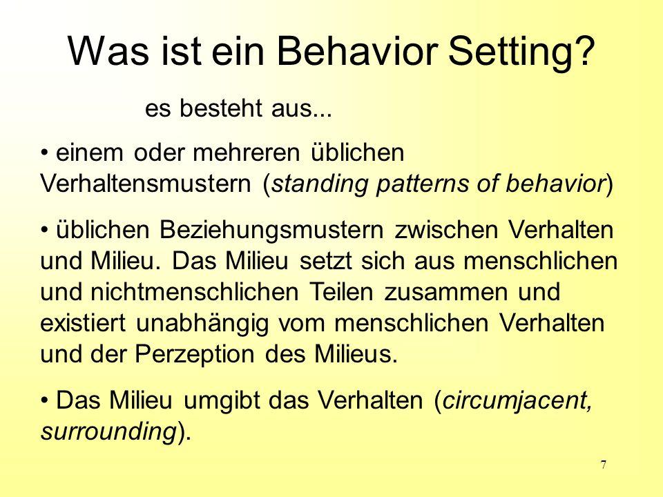 7 Was ist ein Behavior Setting? einem oder mehreren üblichen Verhaltensmustern (standing patterns of behavior) üblichen Beziehungsmustern zwischen Ver