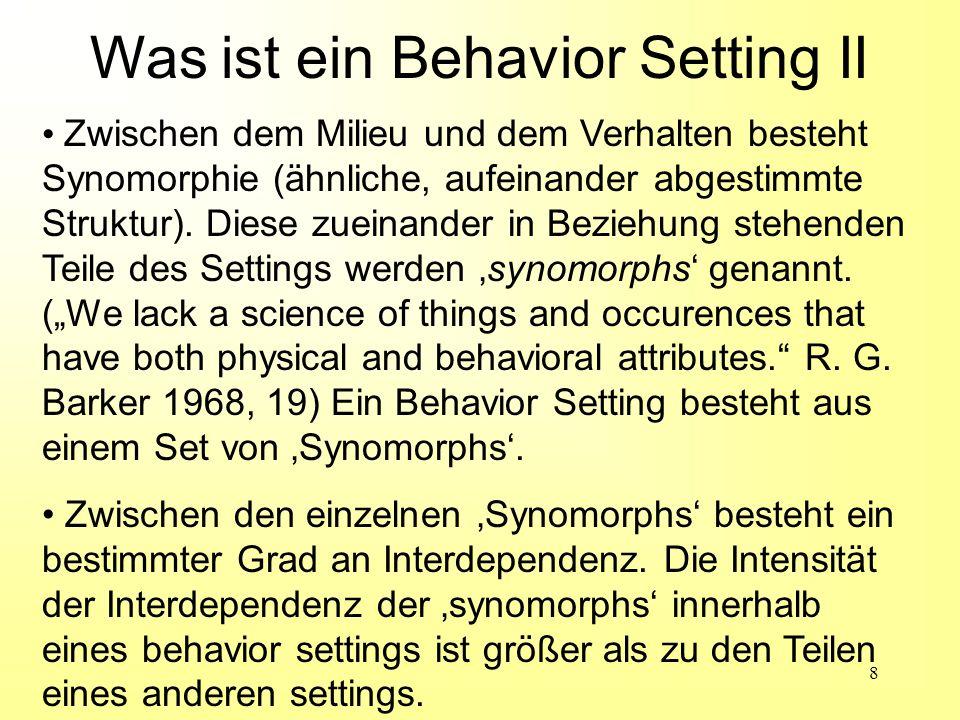 9 Alle Behavior Settings bestehen aus den bisher angeführten Attributen; sie unterscheiden sich aber zueinander durch die folgenden Aspekte: geographischer locus temporärer locus Personenbesetzung Dauer funktionelle Position der Teilnehmer (zueinander) Art des Verhaltens (action patterns) Verhaltensmechanismen etc.