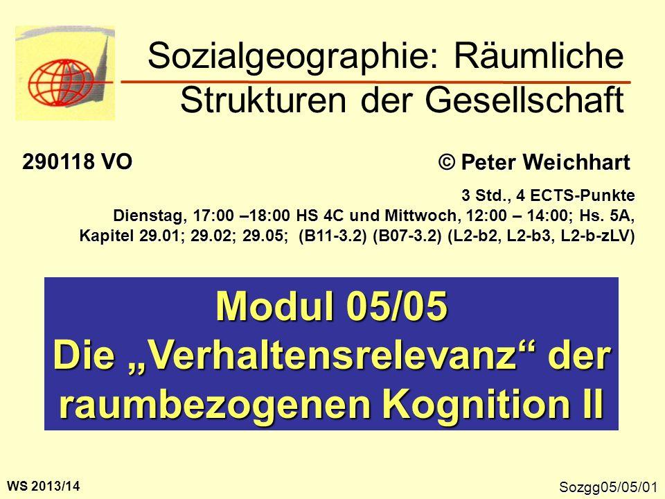 Sozgg05/05/01 Modul 05/05 Die Verhaltensrelevanz der raumbezogenen Kognition II Sozialgeographie: Räumliche Strukturen der Gesellschaft © Peter Weichh