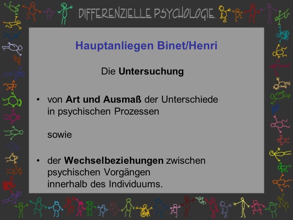 Hauptanliegen Binet/Henri Die Untersuchung von Art und Ausmaß der Unterschiede in psychischen Prozessen sowie der Wechselbeziehungen zwischen psychischen Vorgängen innerhalb des Individuums.