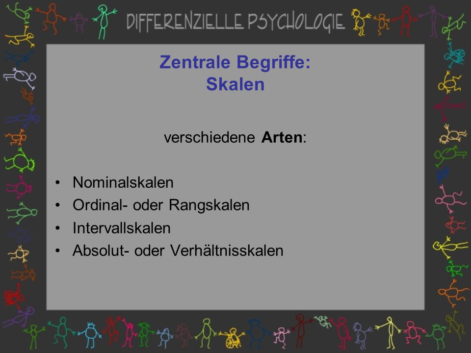 Zentrale Begriffe: Skalen verschiedene Arten: Nominalskalen Ordinal- oder Rangskalen Intervallskalen Absolut- oder Verhältnisskalen