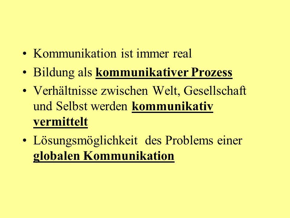 Kommunikation ist immer real Bildung als kommunikativer Prozess Verhältnisse zwischen Welt, Gesellschaft und Selbst werden kommunikativ vermittelt Lösungsmöglichkeit des Problems einer globalen Kommunikation