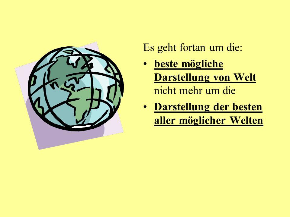 Es geht fortan um die: beste mögliche Darstellung von Welt nicht mehr um die Darstellung der besten aller möglicher Welten