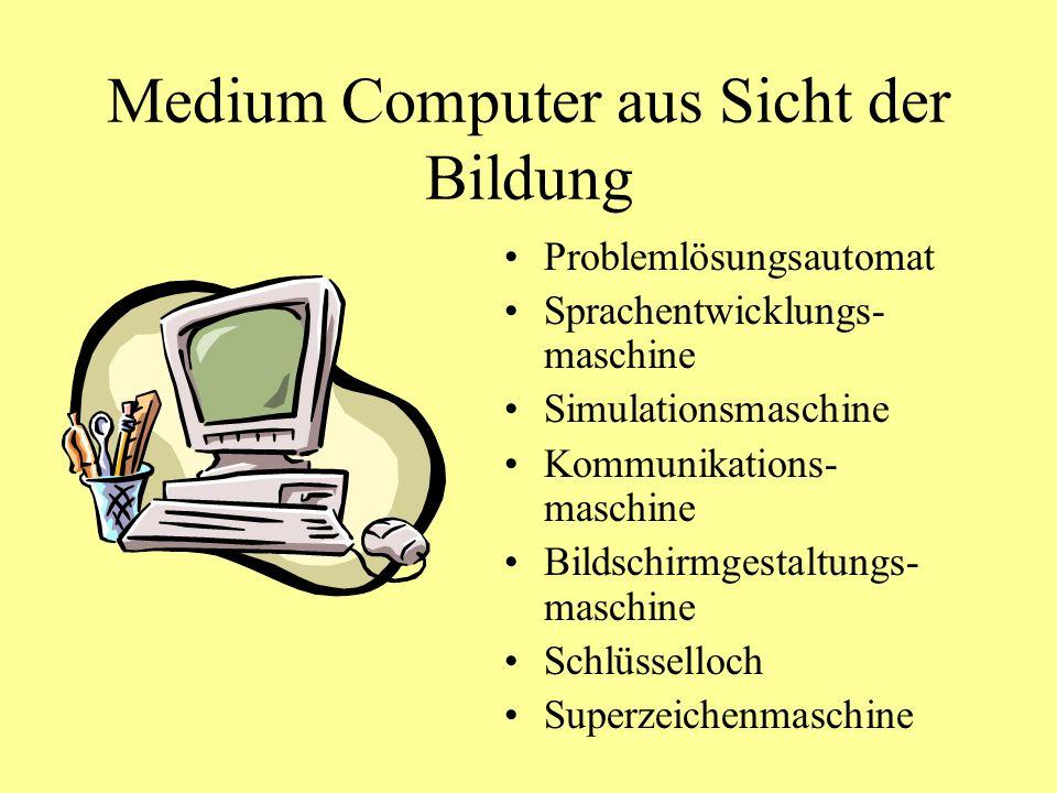 Medium Computer aus Sicht der Bildung Problemlösungsautomat Sprachentwicklungs- maschine Simulationsmaschine Kommunikations- maschine Bildschirmgestaltungs- maschine Schlüsselloch Superzeichenmaschine