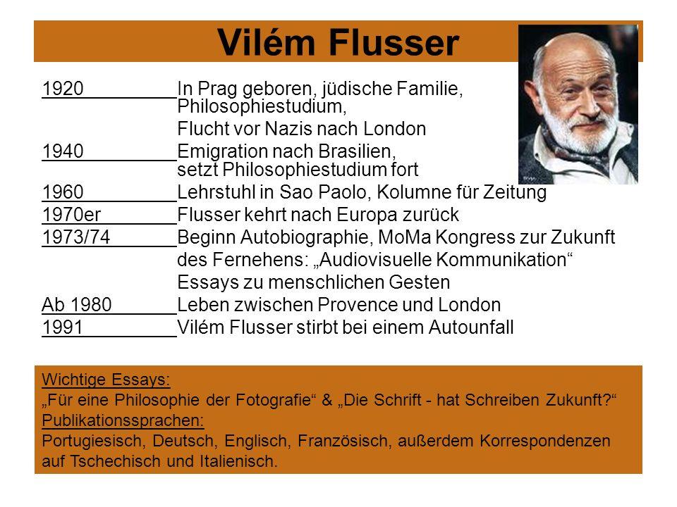 Vilém Flusser 1920 In Prag geboren, jüdische Familie, Philosophiestudium, Flucht vor Nazis nach London 1940 Emigration nach Brasilien, setzt Philosoph
