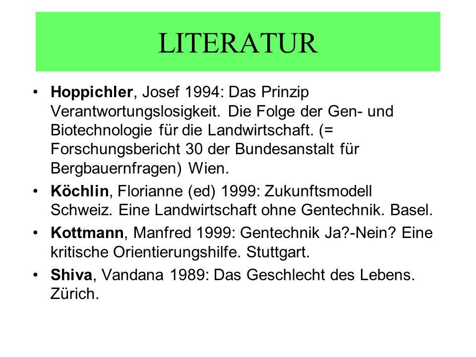 LITERATUR Hoppichler, Josef 1994: Das Prinzip Verantwortungslosigkeit. Die Folge der Gen- und Biotechnologie für die Landwirtschaft. (= Forschungsberi