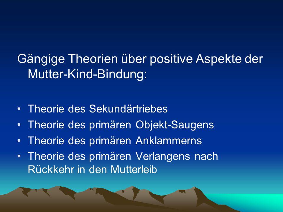 Gängige Theorien über positive Aspekte der Mutter-Kind-Bindung: Theorie des Sekundärtriebes Theorie des primären Objekt-Saugens Theorie des primären A