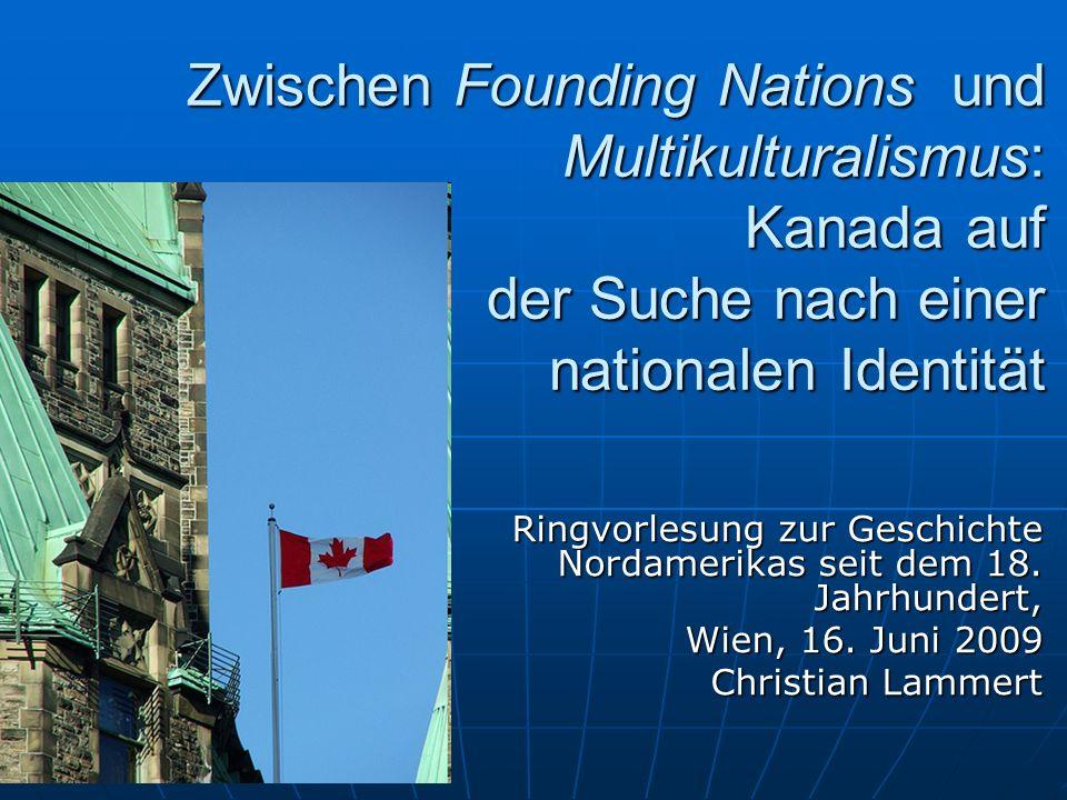 Zwischen Founding Nations und Multikulturalismus: Kanada auf der Suche nach einer nationalen Identität Ringvorlesung zur Geschichte Nordamerikas seit