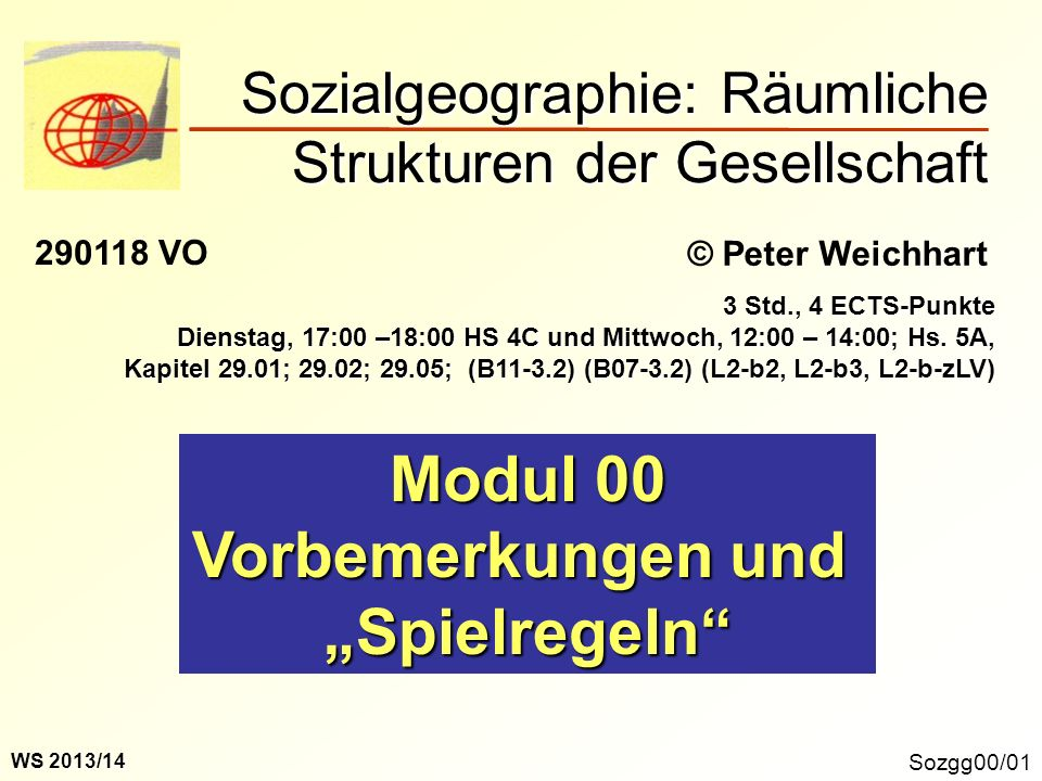 Sozialgeographie: Räumliche Strukturen der Gesellschaft Sozgg00/01 © Peter Weichhart 290118 VO Modul 00 Vorbemerkungen und Spielregeln 3 Std., 4 ECTS-