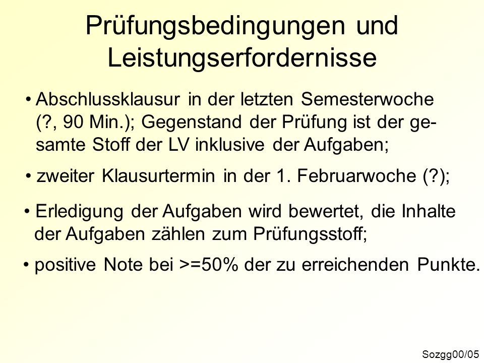 Prüfungsbedingungen und Leistungserfordernisse Abschlussklausur in der letzten Semesterwoche (?, 90 Min.); Gegenstand der Prüfung ist der ge- samte St