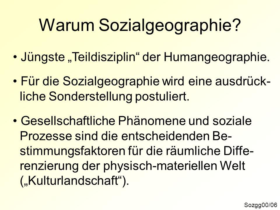 Warum Sozialgeographie? Sozgg00/06 Jüngste Teildisziplin der Humangeographie. Für die Sozialgeographie wird eine ausdrück- liche Sonderstellung postul
