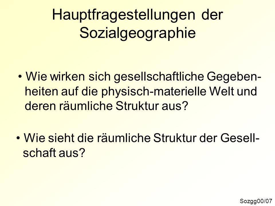 Hauptfragestellungen der Sozialgeographie Sozgg00/07 Wie wirken sich gesellschaftliche Gegeben- heiten auf die physisch-materielle Welt und deren räum