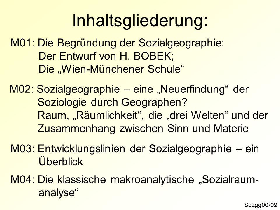 Inhaltsgliederung: Sozgg00/09 M01: Die Begründung der Sozialgeographie: Der Entwurf von H. BOBEK; Die Wien-Münchener Schule M02: Sozialgeographie – ei
