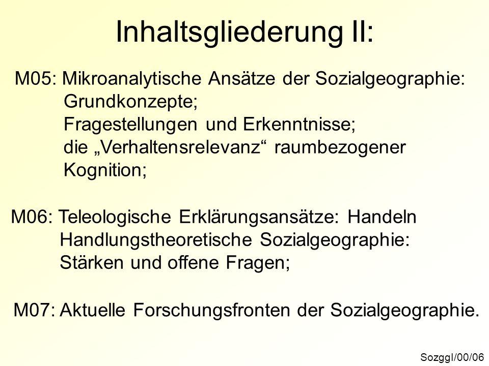 SozggI/00/06 Inhaltsgliederung II: M05: Mikroanalytische Ansätze der Sozialgeographie: Grundkonzepte; Fragestellungen und Erkenntnisse; die Verhaltens