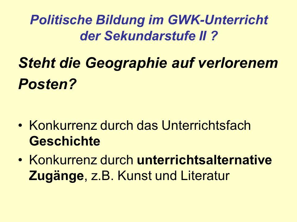 Politische Bildung im GWK-Unterricht der Sekundarstufe II ? Steht die Geographie auf verlorenem Posten? Konkurrenz durch das Unterrichtsfach Geschicht