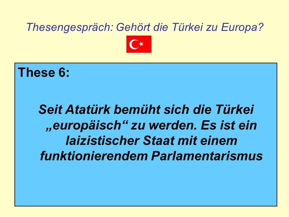 Thesengespräch: Gehört die Türkei zu Europa? These 6: Seit Atatürk bemüht sich die Türkei europäisch zu werden. Es ist ein laizistischer Staat mit ein