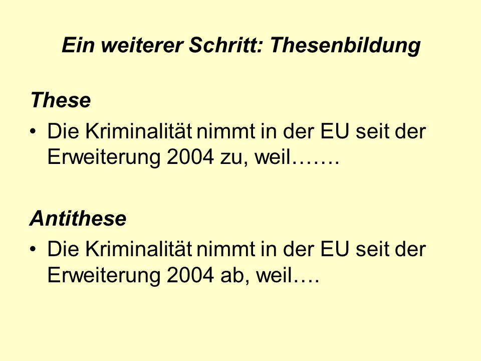 Ein weiterer Schritt: Thesenbildung These Die Kriminalität nimmt in der EU seit der Erweiterung 2004 zu, weil……. Antithese Die Kriminalität nimmt in d