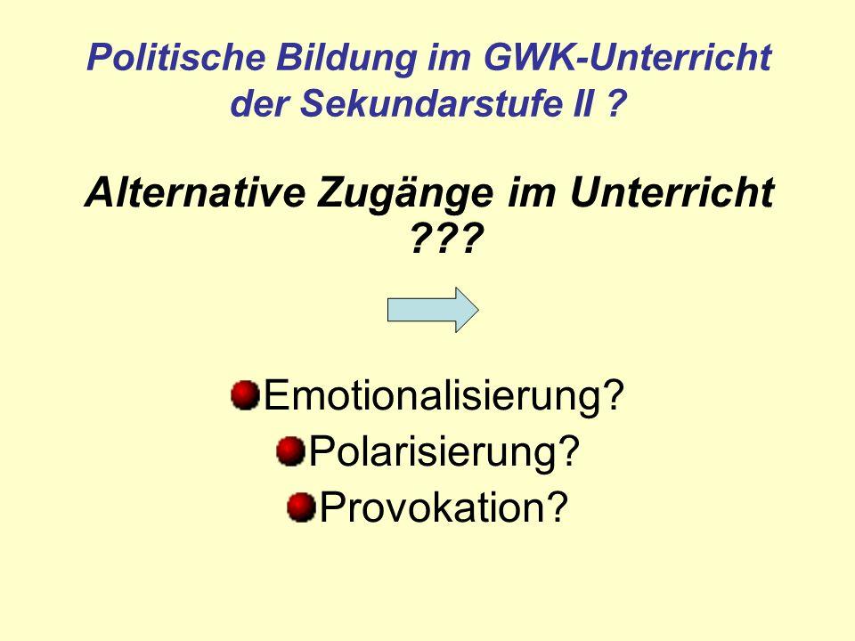 Politische Bildung im GWK-Unterricht der Sekundarstufe II ? Alternative Zugänge im Unterricht ??? Emotionalisierung? Polarisierung? Provokation?