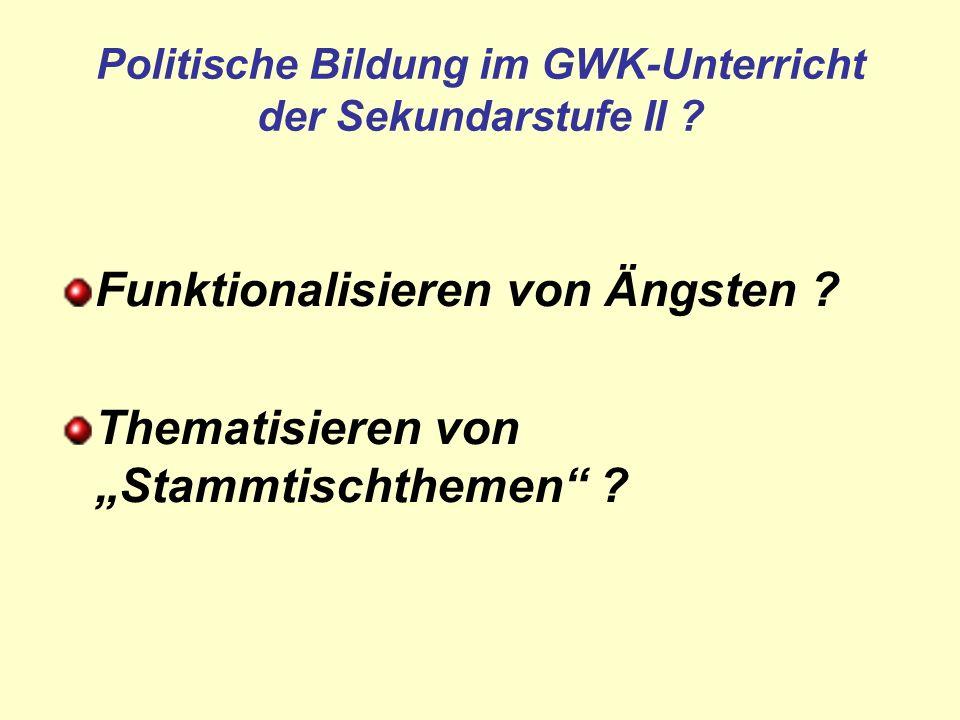 Politische Bildung im GWK-Unterricht der Sekundarstufe II ? Funktionalisieren von Ängsten ? Thematisieren von Stammtischthemen ?