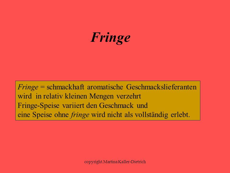 copyright.Martina Kaller-Dietrich Fringe Fringe = schmackhaft aromatische Geschmackslieferanten wird in relativ kleinen Mengen verzehrt Fringe-Speise