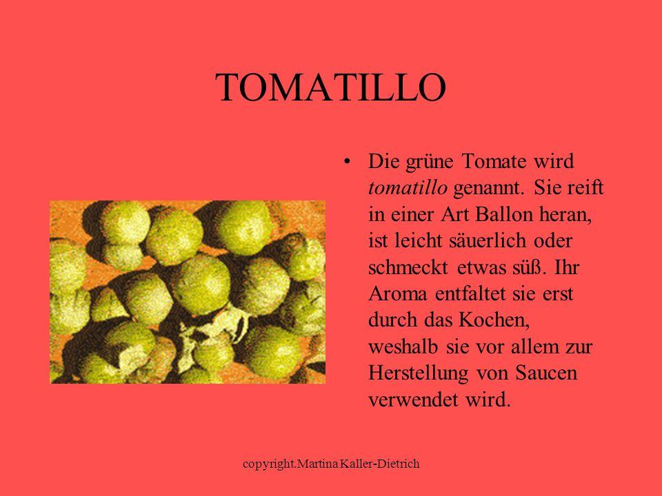 copyright.Martina Kaller-Dietrich TOMATILLO Die grüne Tomate wird tomatillo genannt. Sie reift in einer Art Ballon heran, ist leicht säuerlich oder sc