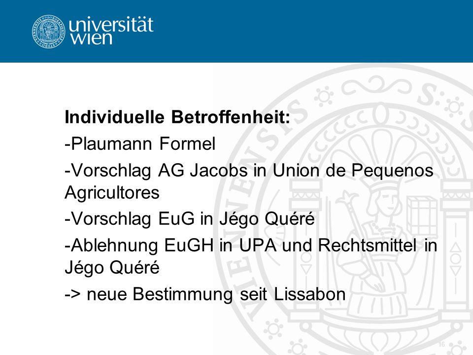 Individuelle Betroffenheit: -Plaumann Formel -Vorschlag AG Jacobs in Union de Pequenos Agricultores -Vorschlag EuG in Jégo Quéré -Ablehnung EuGH in UPA und Rechtsmittel in Jégo Quéré -> neue Bestimmung seit Lissabon 16