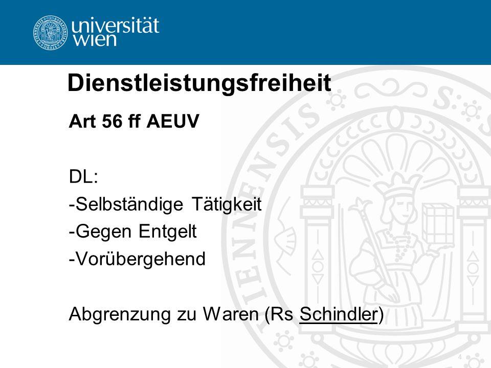 Dienstleistungsfreiheit Art 56 ff AEUV DL: -Selbständige Tätigkeit -Gegen Entgelt -Vorübergehend Abgrenzung zu Waren (Rs Schindler) 4