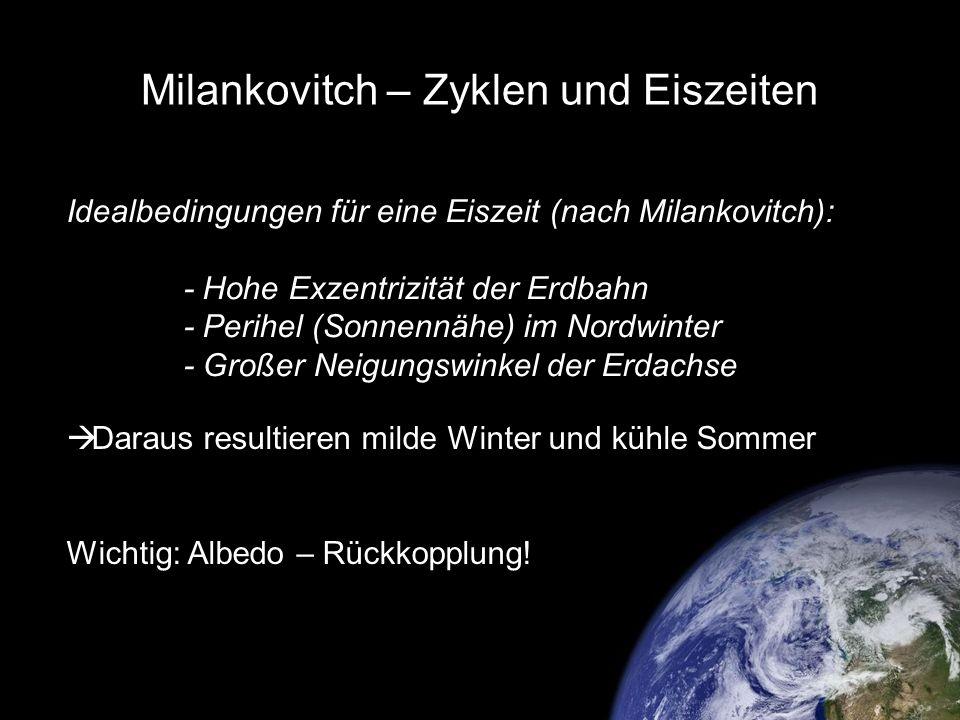 Milankovitch – Zyklen und Eiszeiten Idealbedingungen für eine Eiszeit (nach Milankovitch): - Hohe Exzentrizität der Erdbahn - Perihel (Sonnennähe) im