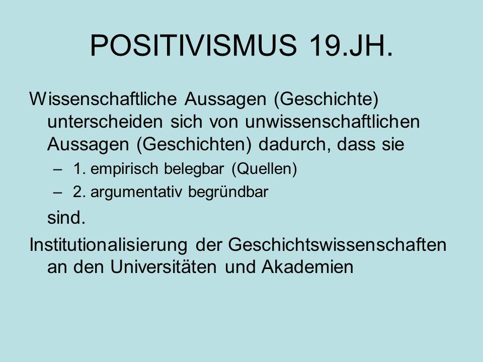 POSITIVISMUS 19.JH. Wissenschaftliche Aussagen (Geschichte) unterscheiden sich von unwissenschaftlichen Aussagen (Geschichten) dadurch, dass sie – 1.