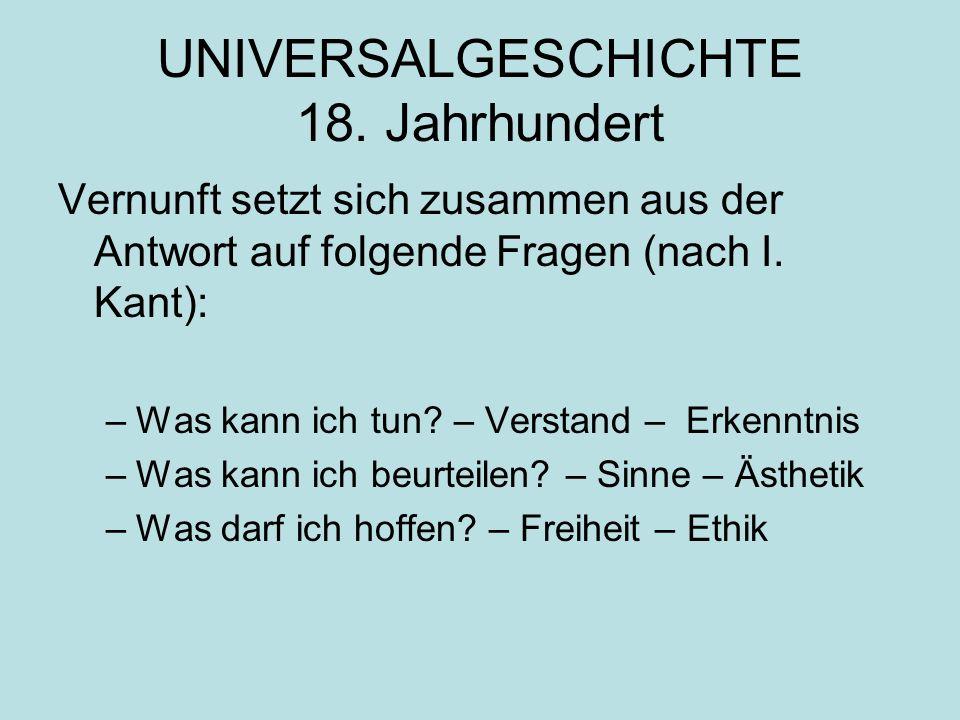 UNIVERSALGESCHICHTE 18. Jahrhundert Vernunft setzt sich zusammen aus der Antwort auf folgende Fragen (nach I. Kant): –Was kann ich tun? – Verstand – E