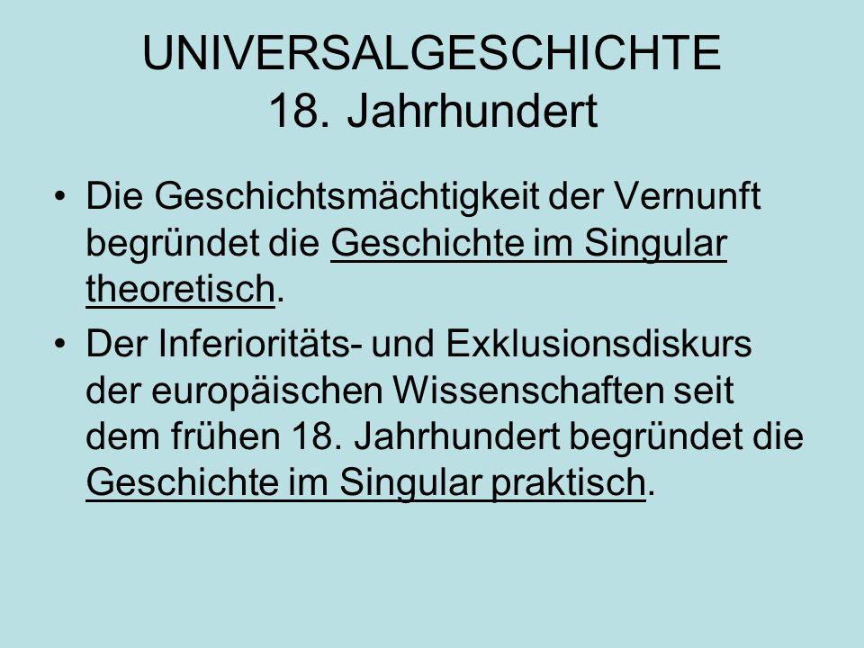 UNIVERSALGESCHICHTE 18. Jahrhundert Die Geschichtsmächtigkeit der Vernunft begründet die Geschichte im Singular theoretisch. Der Inferioritäts- und Ex