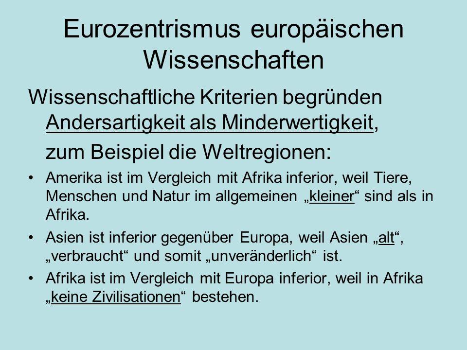 Eurozentrismus europäischen Wissenschaften Wissenschaftliche Kriterien begründen Andersartigkeit als Minderwertigkeit, zum Beispiel die Weltregionen: