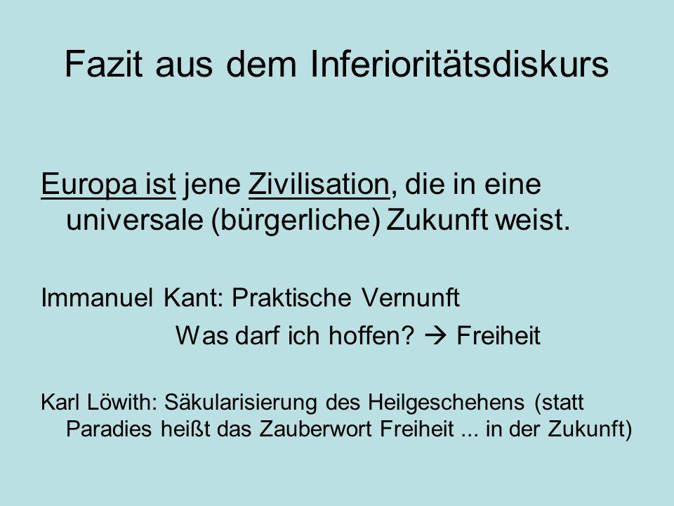 Fazit aus dem Inferioritätsdiskurs Europa ist jene Zivilisation, die in eine universale (bürgerliche) Zukunft weist. Immanuel Kant: Praktische Vernunf