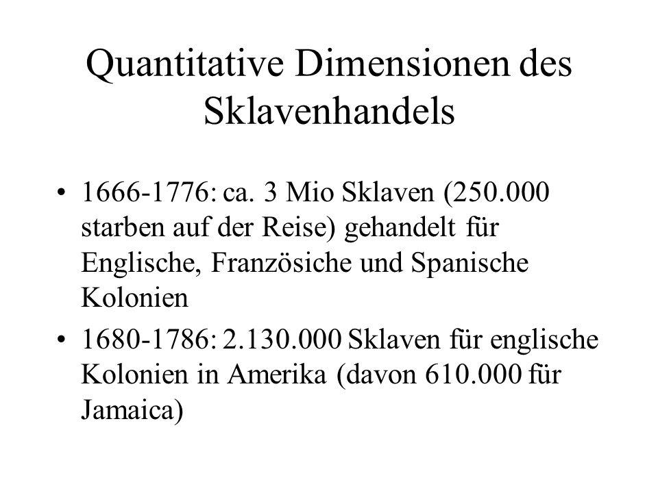 Quantitative Dimensionen des Sklavenhandels 1666-1776: ca. 3 Mio Sklaven (250.000 starben auf der Reise) gehandelt für Englische, Französiche und Span