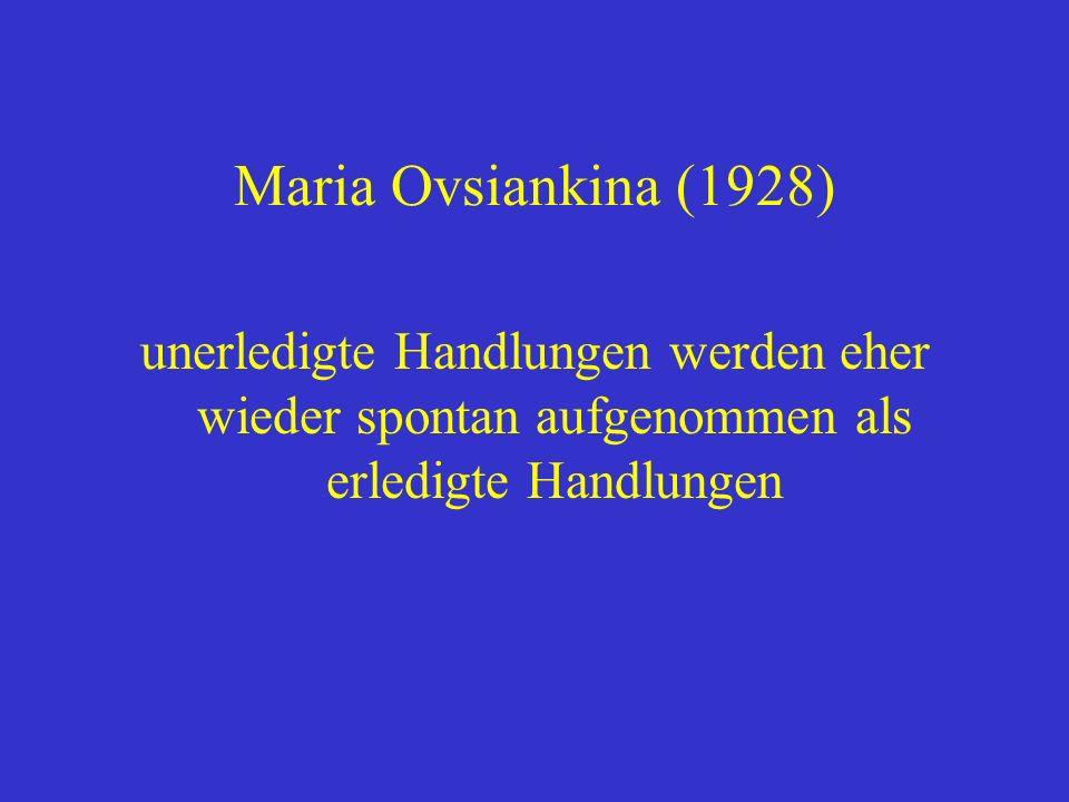 Maria Ovsiankina (1928) unerledigte Handlungen werden eher wieder spontan aufgenommen als erledigte Handlungen