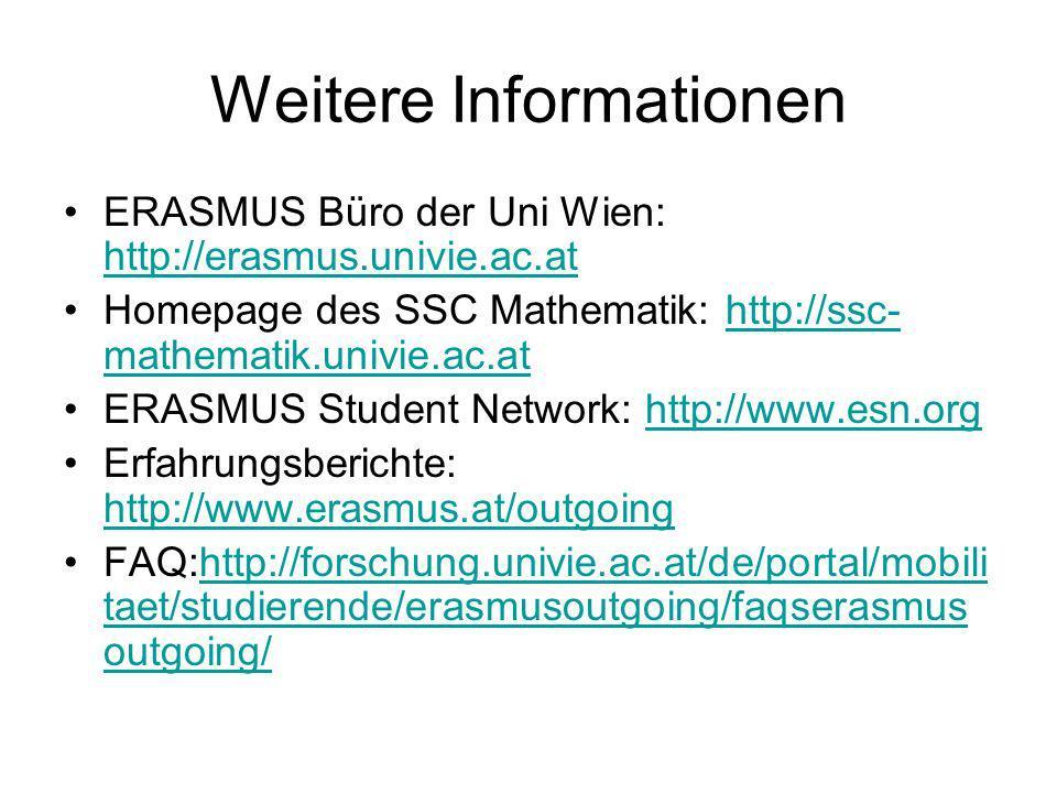 Weitere Informationen ERASMUS Büro der Uni Wien: http://erasmus.univie.ac.at http://erasmus.univie.ac.at Homepage des SSC Mathematik: http://ssc- mathematik.univie.ac.athttp://ssc- mathematik.univie.ac.at ERASMUS Student Network: http://www.esn.orghttp://www.esn.org Erfahrungsberichte: http://www.erasmus.at/outgoing http://www.erasmus.at/outgoing FAQ:http://forschung.univie.ac.at/de/portal/mobili taet/studierende/erasmusoutgoing/faqserasmus outgoing/http://forschung.univie.ac.at/de/portal/mobili taet/studierende/erasmusoutgoing/faqserasmus outgoing/