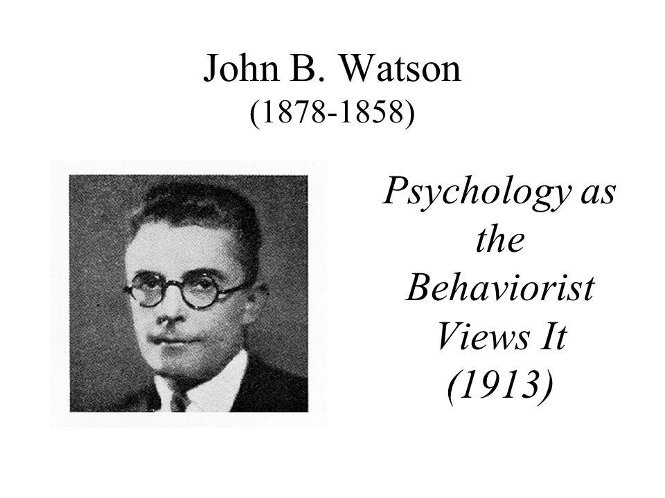 John B. Watson (1878-1858) Psychology as the Behaviorist Views It (1913)