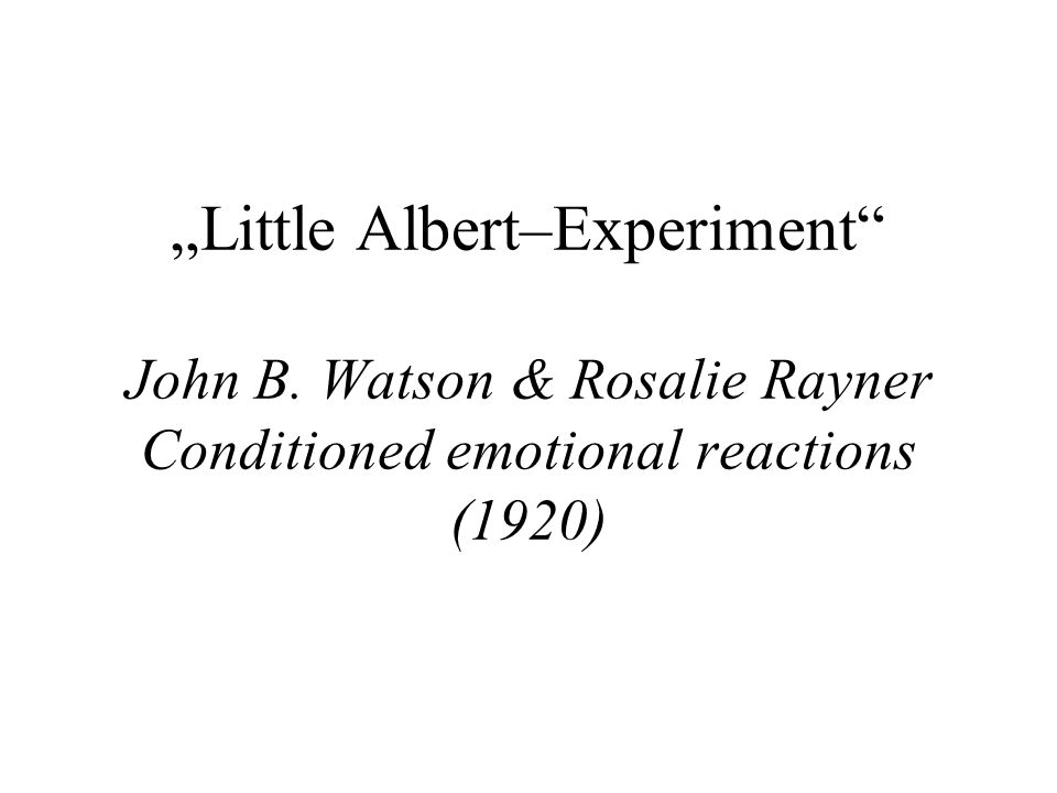 Little Albert–Experiment John B. Watson & Rosalie Rayner Conditioned emotional reactions (1920)