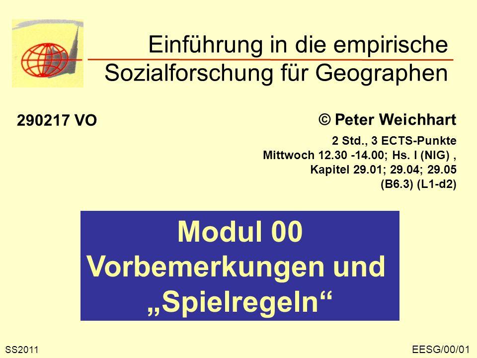 Einführung in die empirische Sozialforschung für Geographen EESG/00/01 © Peter Weichhart 290217 VO Modul 00 Vorbemerkungen und Spielregeln SS2011 2 Std., 3 ECTS-Punkte Mittwoch 12.30 -14.00; Hs.