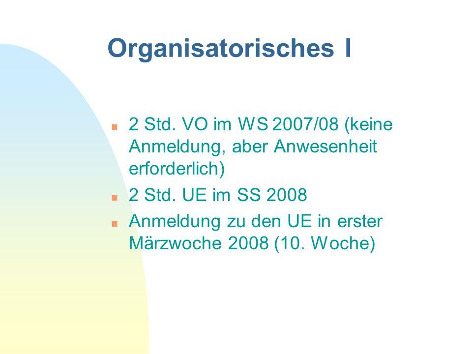 Organisatorisches I n 2 Std. VO im WS 2007/08 (keine Anmeldung, aber Anwesenheit erforderlich) n 2 Std. UE im SS 2008 n Anmeldung zu den UE in erster