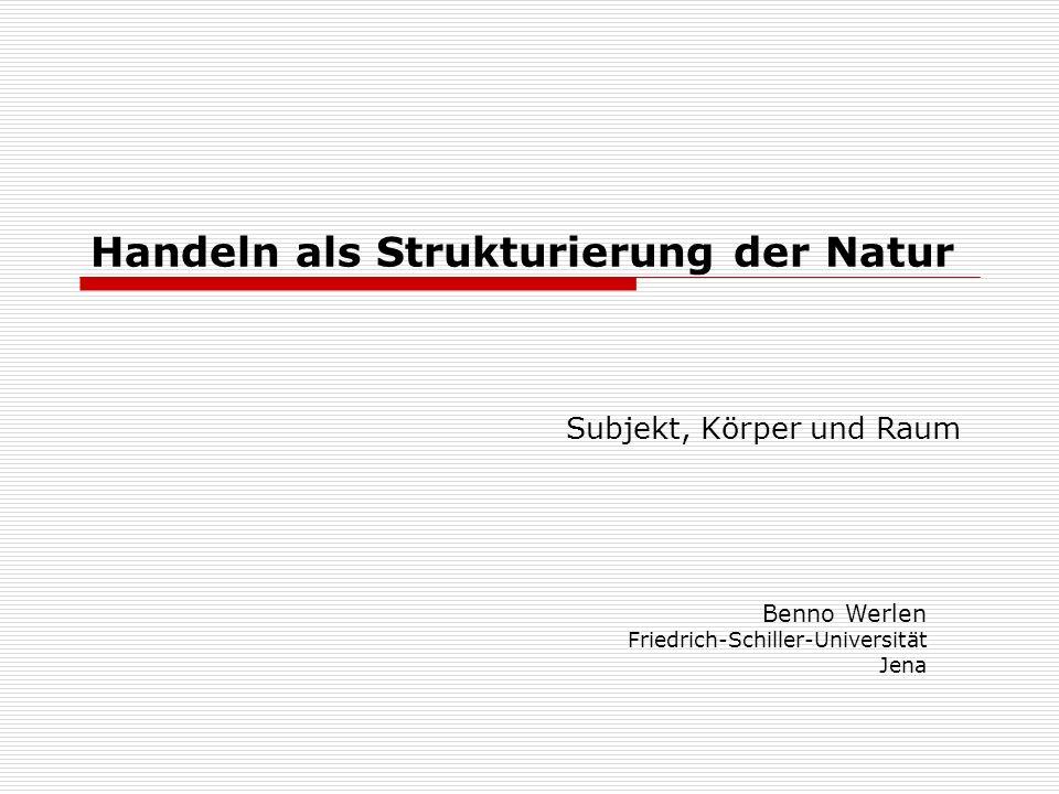 Handeln als Strukturierung der Natur Subjekt, Körper und Raum Benno Werlen Friedrich-Schiller-Universität Jena