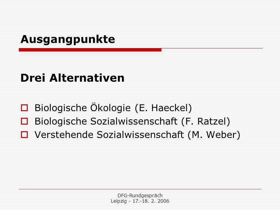 DFG-Rundgespräch Leipzig - 17.-18. 2. 2006 Ausgangpunkte Drei Alternativen Biologische Ökologie (E. Haeckel) Biologische Sozialwissenschaft (F. Ratzel