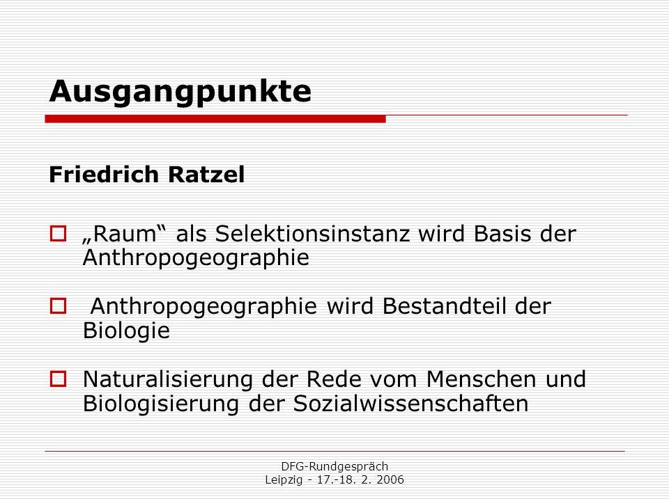 DFG-Rundgespräch Leipzig - 17.-18. 2. 2006 Ausgangpunkte Friedrich Ratzel Raum als Selektionsinstanz wird Basis der Anthropogeographie Anthropogeograp