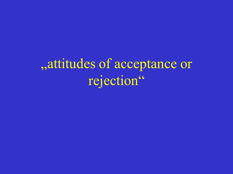 attitudes of acceptance or rejection