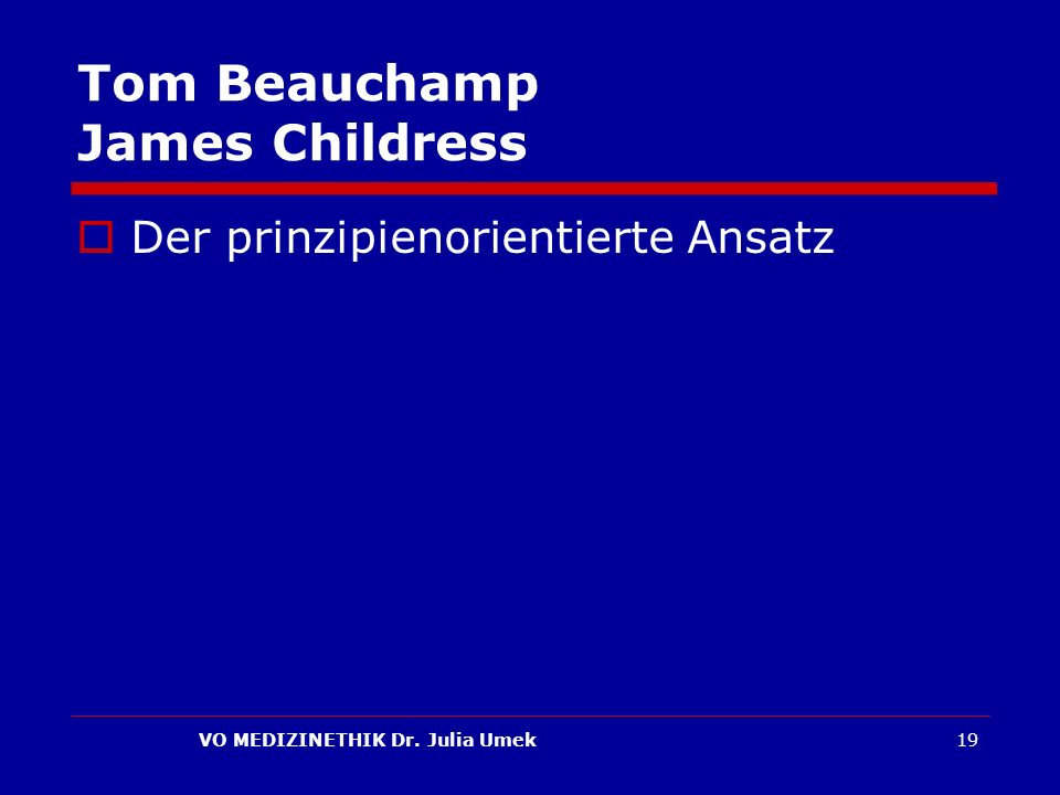 VO MEDIZINETHIK Dr. Julia Umek19 Tom Beauchamp James Childress Der prinzipienorientierte Ansatz