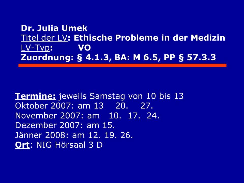 Dr. Julia Umek Titel der LV: Ethische Probleme in der Medizin LV-Typ: VO Zuordnung: § 4.1.3, BA: M 6.5, PP § 57.3.3 Termine: jeweils Samstag von 10 bi
