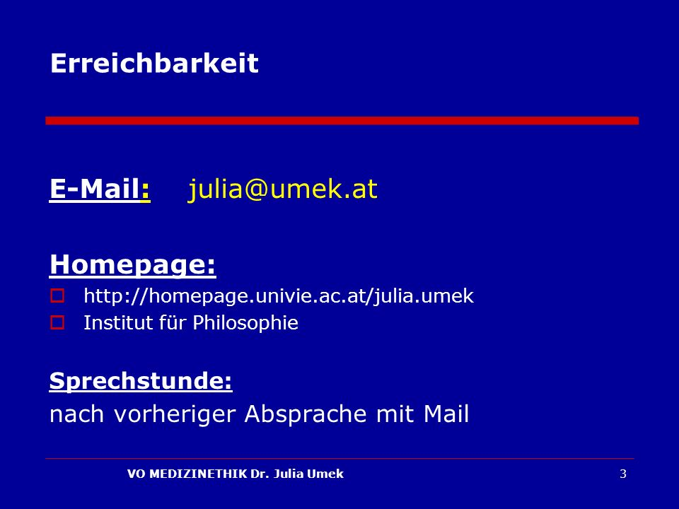 VO MEDIZINETHIK Dr. Julia Umek3 Erreichbarkeit E-Mail: julia@umek.at Homepage: http://homepage.univie.ac.at/julia.umek Institut für Philosophie Sprech